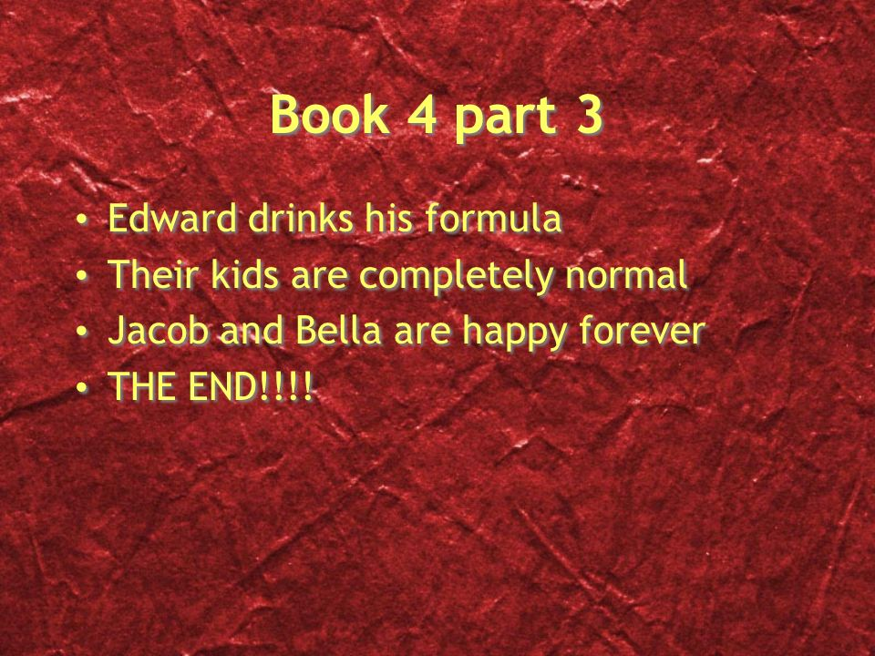 Book 4 part 3 Edward drinks his formula Their kids are completely normal Jacob and Bella are happy forever THE END!!!.