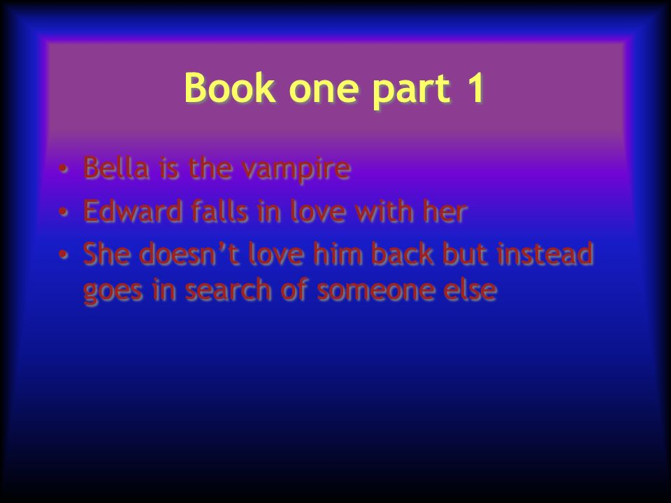 Book one part 1 Bella is the vampire Edward falls in love with her She doesnt love him back but instead goes in search of someone else Bella is the vampire Edward falls in love with her She doesnt love him back but instead goes in search of someone else