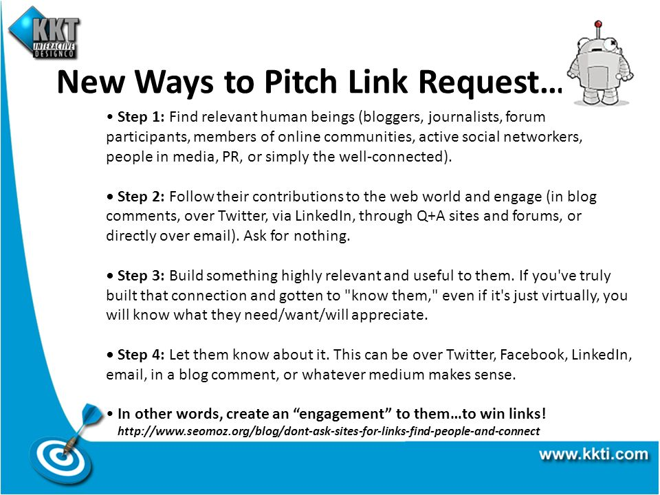 New Ways to Pitch Link Request… Step 1: Find relevant human beings (bloggers, journalists, forum participants, members of online communities, active social networkers, people in media, PR, or simply the well-connected).