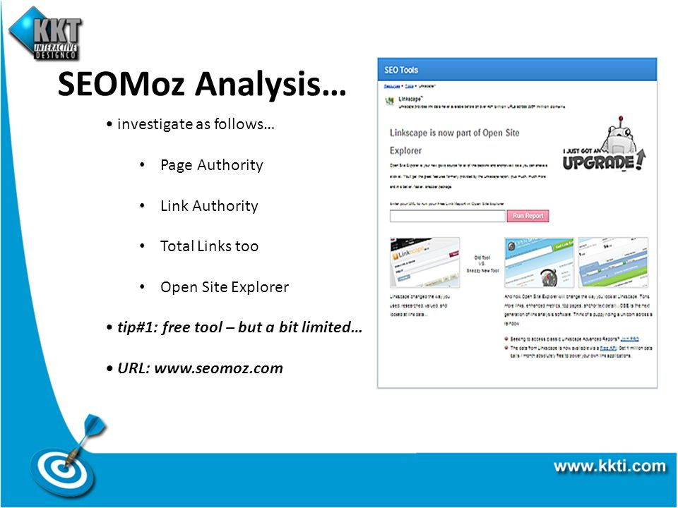 SEOMoz Analysis… investigate as follows… Page Authority Link Authority Total Links too Open Site Explorer tip#1: free tool – but a bit limited… URL: www.seomoz.com