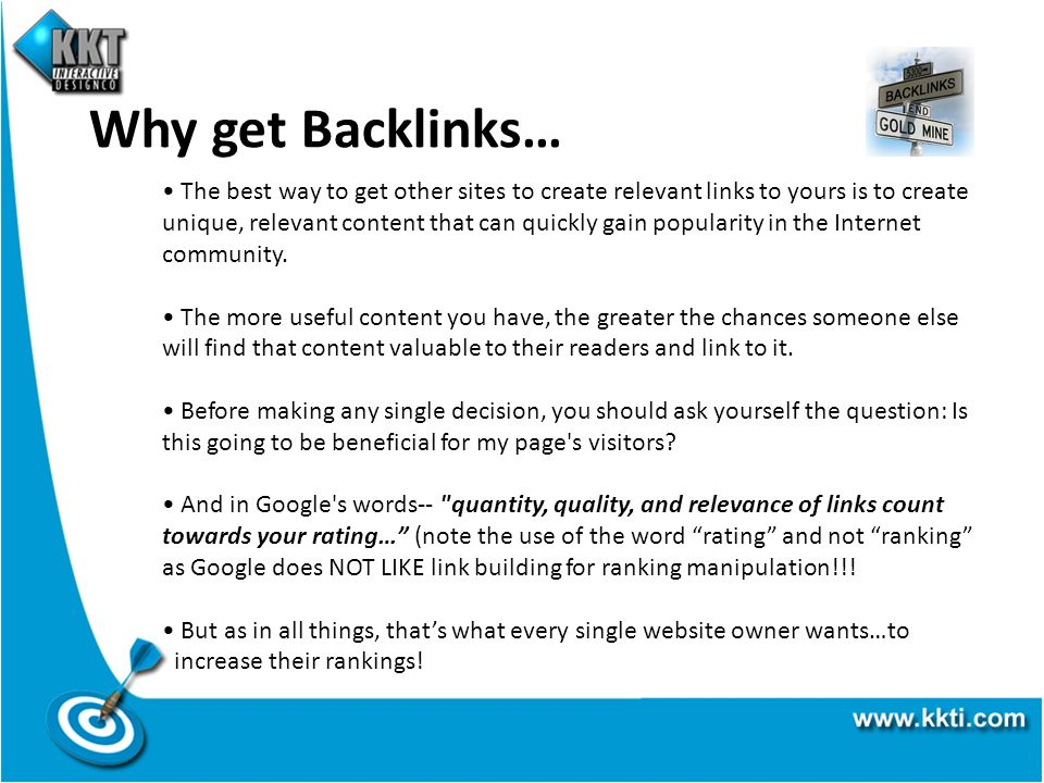 Why get Backlinks… The best way to get other sites to create relevant links to yours is to create unique, relevant content that can quickly gain popularity in the Internet community.