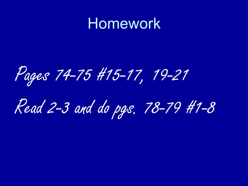 Homework Pages 74-75 #15-17, 19-21 Read 2-3 and do pgs. 78-79 #1-8