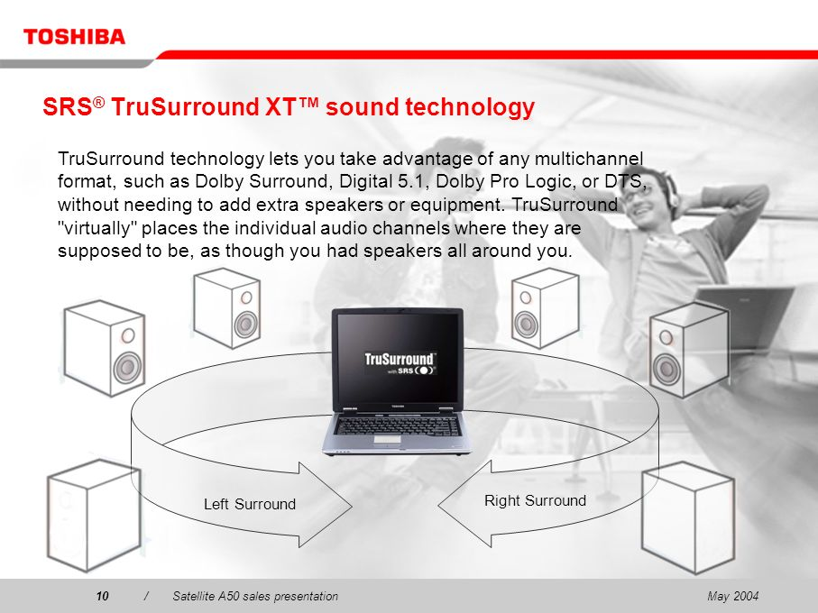 May 200410/Satellite A50 sales presentation10 SRS ® TruSurround XT sound technology TruSurround technology lets you take advantage of any multichannel format, such as Dolby Surround, Digital 5.1, Dolby Pro Logic, or DTS, without needing to add extra speakers or equipment.