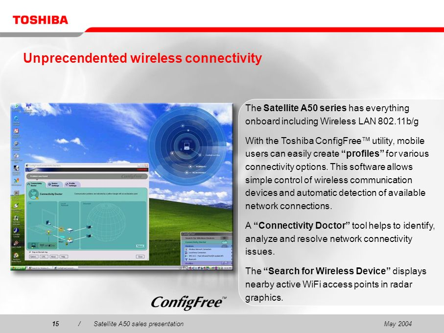 May 200415/Satellite A50 sales presentation15 The Satellite A50 series has everything onboard including Wireless LAN 802.11b/g With the Toshiba ConfigFree utility, mobile users can easily create profiles for various connectivity options.