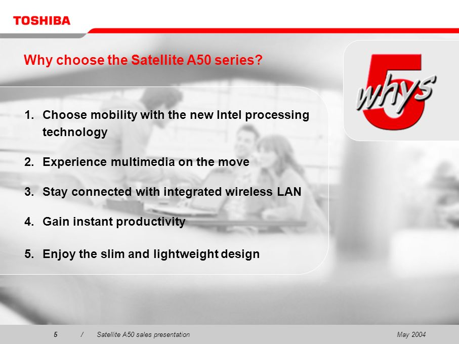 May 20045/Satellite A50 sales presentation5 Why choose the Satellite A50 series.