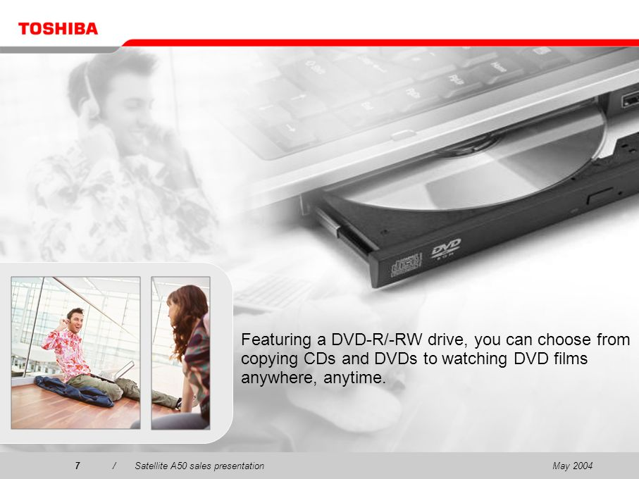 May 20047/Satellite A50 sales presentation7 Featuring a DVD-R/-RW drive, you can choose from copying CDs and DVDs to watching DVD films anywhere, anytime.