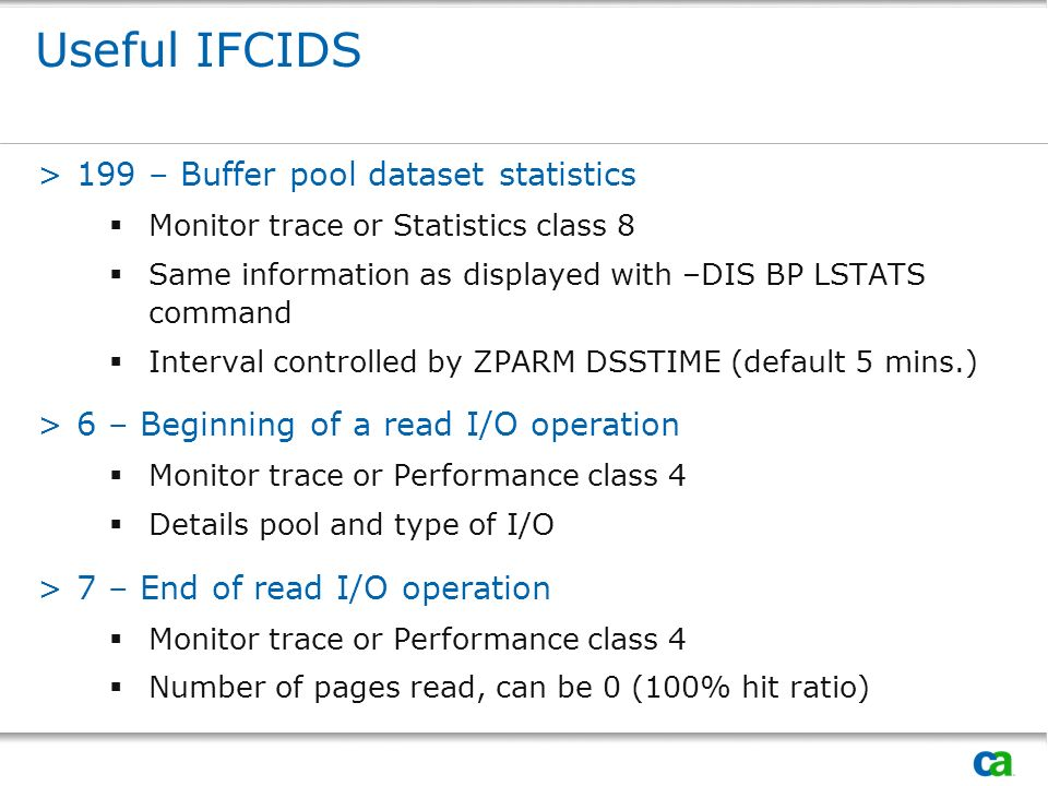 Useful IFCIDS >199 – Buffer pool dataset statistics Monitor trace or Statistics class 8 Same information as displayed with –DIS BP LSTATS command Interval controlled by ZPARM DSSTIME (default 5 mins.) >6 – Beginning of a read I/O operation Monitor trace or Performance class 4 Details pool and type of I/O >7 – End of read I/O operation Monitor trace or Performance class 4 Number of pages read, can be 0 (100% hit ratio)