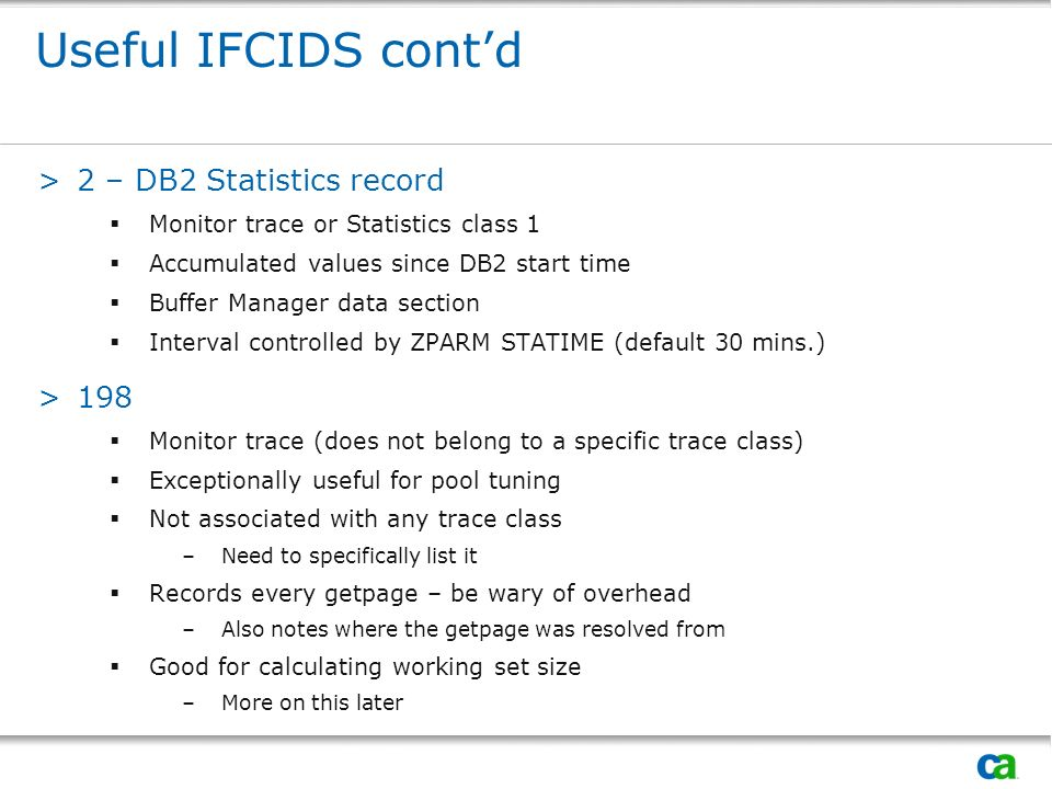 Useful IFCIDS contd >2 – DB2 Statistics record Monitor trace or Statistics class 1 Accumulated values since DB2 start time Buffer Manager data section Interval controlled by ZPARM STATIME (default 30 mins.) >198 Monitor trace (does not belong to a specific trace class) Exceptionally useful for pool tuning Not associated with any trace class –Need to specifically list it Records every getpage – be wary of overhead –Also notes where the getpage was resolved from Good for calculating working set size –More on this later