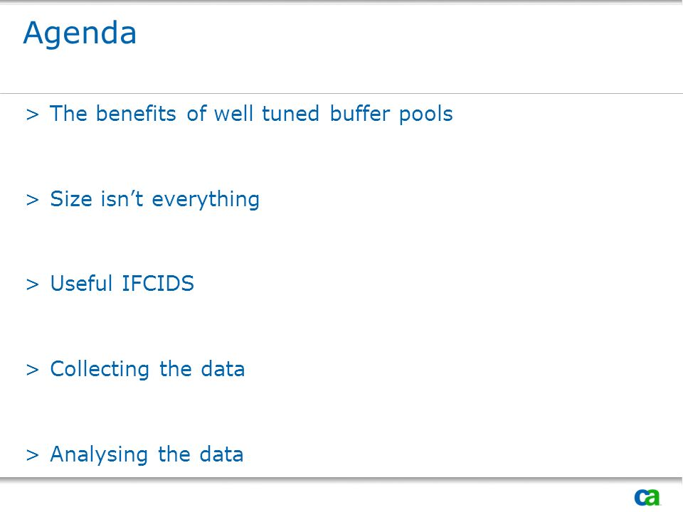Agenda >The benefits of well tuned buffer pools >Size isnt everything >Useful IFCIDS >Collecting the data >Analysing the data