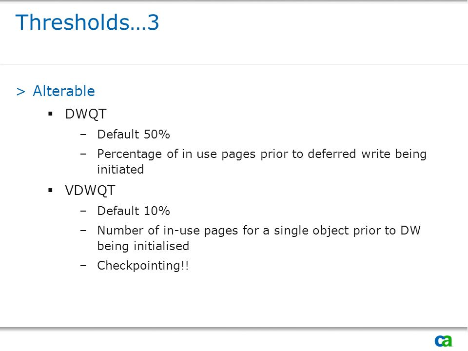Thresholds…3 >Alterable DWQT –Default 50% –Percentage of in use pages prior to deferred write being initiated VDWQT –Default 10% –Number of in-use pages for a single object prior to DW being initialised –Checkpointing!!