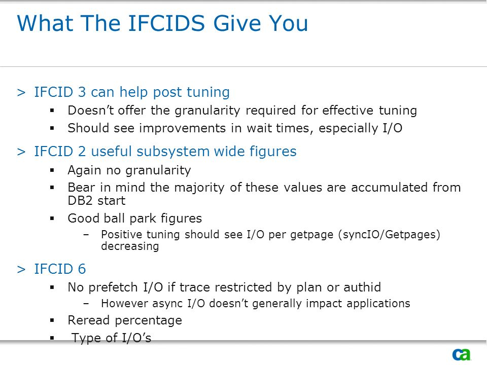 What The IFCIDS Give You >IFCID 3 can help post tuning Doesnt offer the granularity required for effective tuning Should see improvements in wait times, especially I/O >IFCID 2 useful subsystem wide figures Again no granularity Bear in mind the majority of these values are accumulated from DB2 start Good ball park figures –Positive tuning should see I/O per getpage (syncIO/Getpages) decreasing >IFCID 6 No prefetch I/O if trace restricted by plan or authid –However async I/O doesnt generally impact applications Reread percentage Type of I/Os