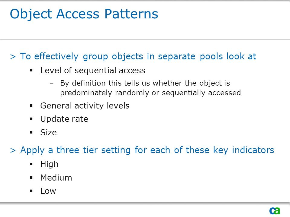 Object Access Patterns >To effectively group objects in separate pools look at Level of sequential access –By definition this tells us whether the object is predominately randomly or sequentially accessed General activity levels Update rate Size >Apply a three tier setting for each of these key indicators High Medium Low