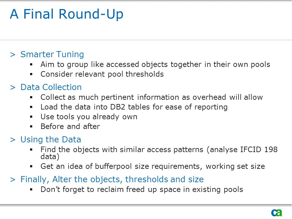 A Final Round-Up >Smarter Tuning Aim to group like accessed objects together in their own pools Consider relevant pool thresholds >Data Collection Collect as much pertinent information as overhead will allow Load the data into DB2 tables for ease of reporting Use tools you already own Before and after >Using the Data Find the objects with similar access patterns (analyse IFCID 198 data) Get an idea of bufferpool size requirements, working set size >Finally, Alter the objects, thresholds and size Dont forget to reclaim freed up space in existing pools