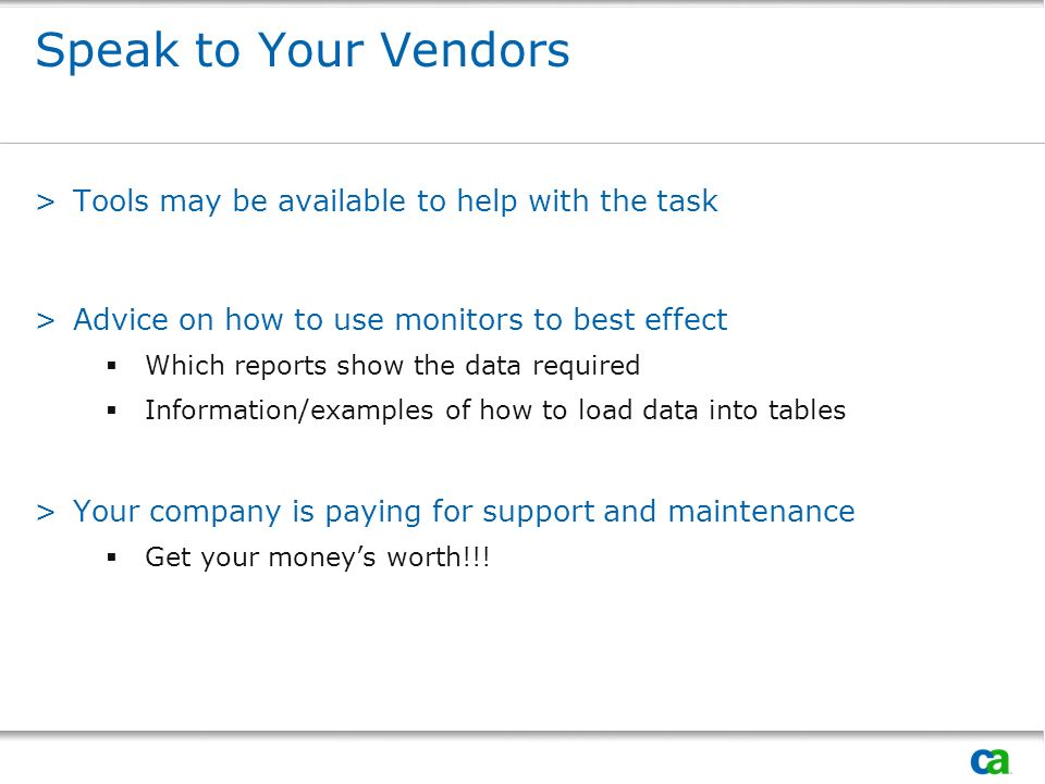 Speak to Your Vendors >Tools may be available to help with the task >Advice on how to use monitors to best effect Which reports show the data required Information/examples of how to load data into tables >Your company is paying for support and maintenance Get your moneys worth!!!