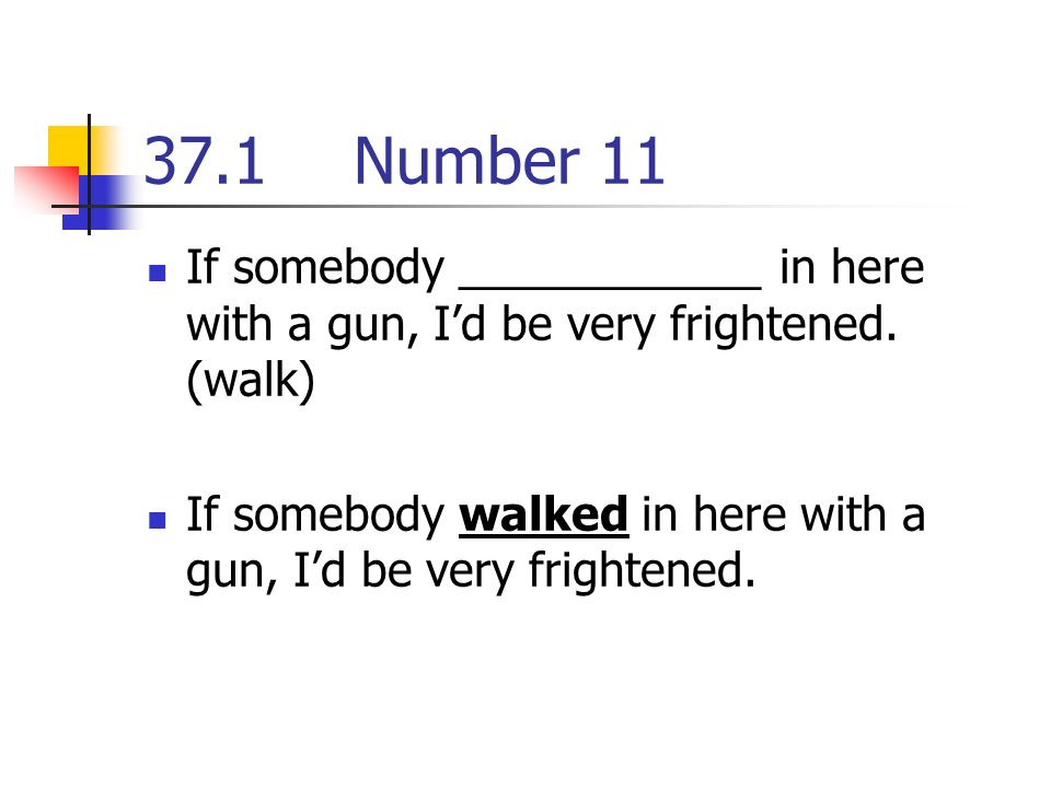 37.1Number 11 If somebody ____________ in here with a gun, Id be very frightened.