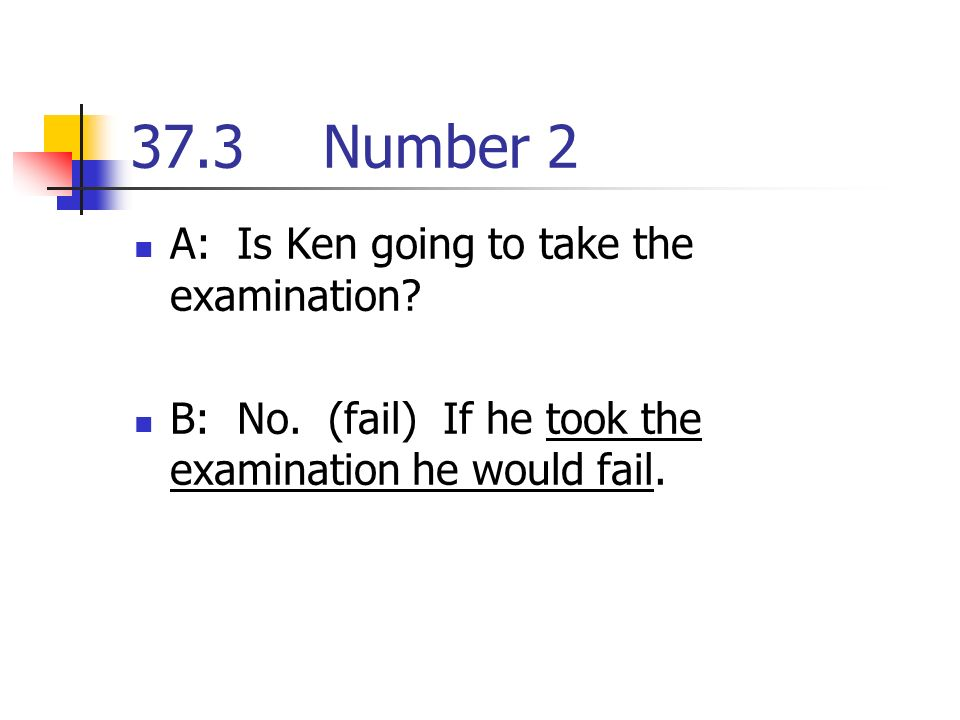 37.3Number 2 A: Is Ken going to take the examination.