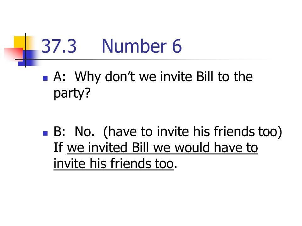 37.3Number 6 A: Why dont we invite Bill to the party.