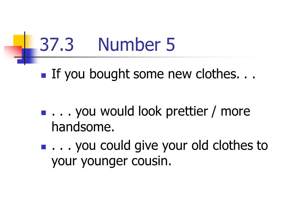 37.3Number 5 If you bought some new clothes you would look prettier / more handsome....