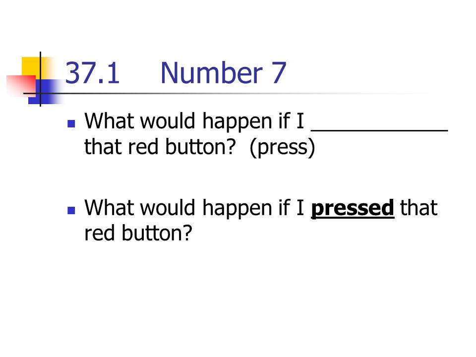 37.1Number 7 What would happen if I ____________ that red button.