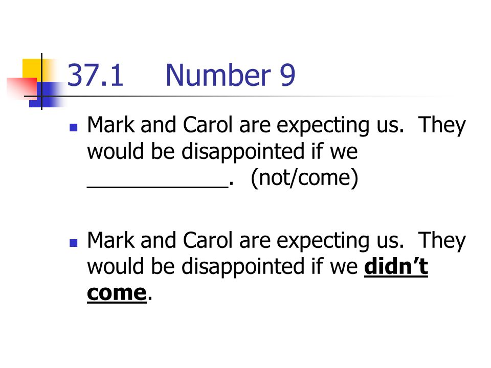 37.1Number 9 Mark and Carol are expecting us. They would be disappointed if we ____________.