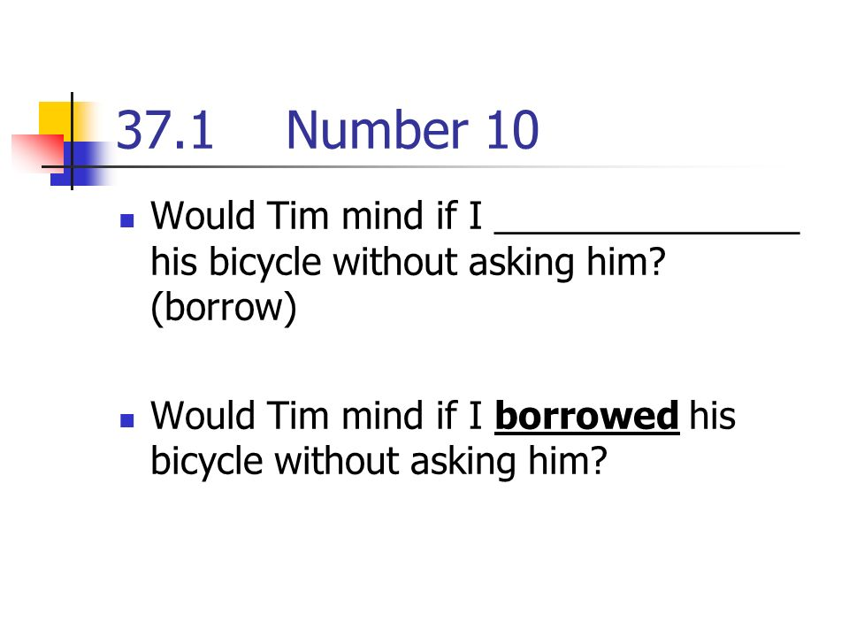 37.1Number 10 Would Tim mind if I _______________ his bicycle without asking him.