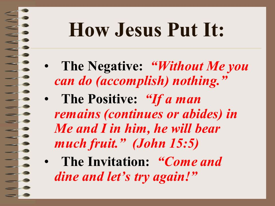 How Jesus Put It: The Negative: Without Me you can do (accomplish) nothing.