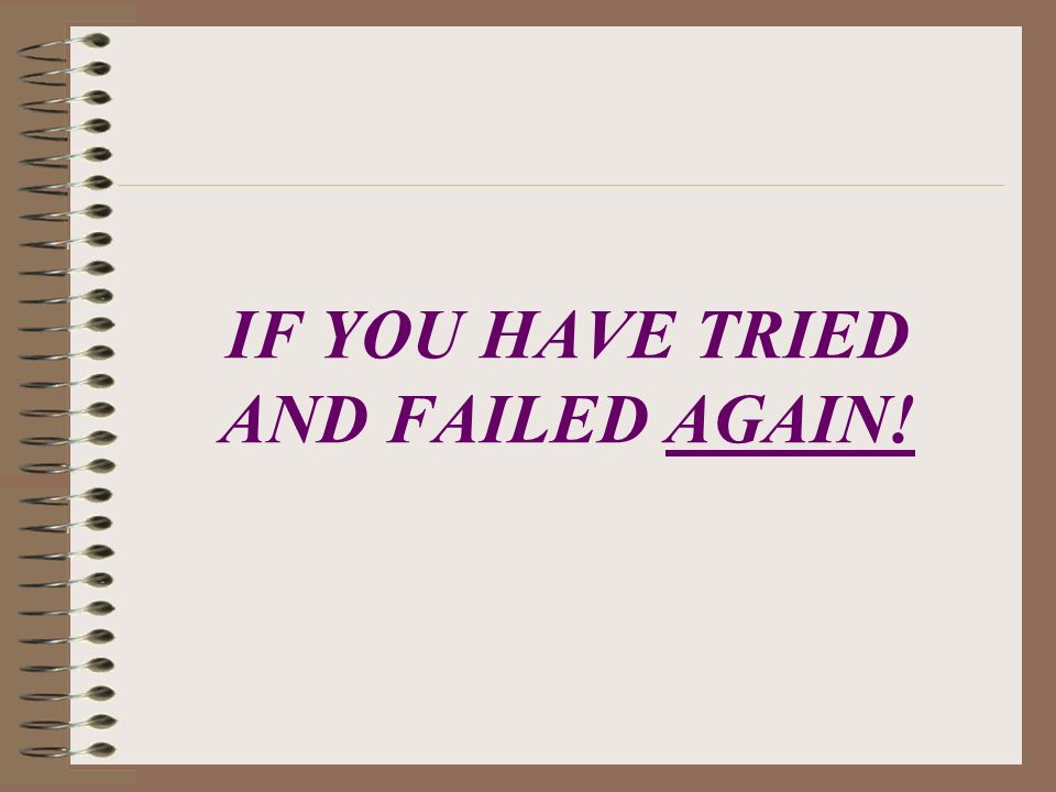 IF YOU HAVE TRIED AND FAILED AGAIN!