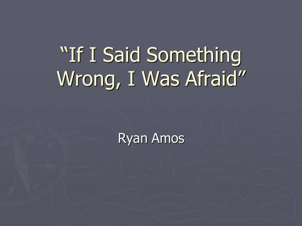 If I Said Something Wrong, I Was Afraid Ryan Amos