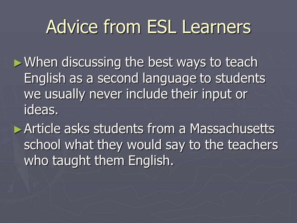 Advice from ESL Learners When discussing the best ways to teach English as a second language to students we usually never include their input or ideas.