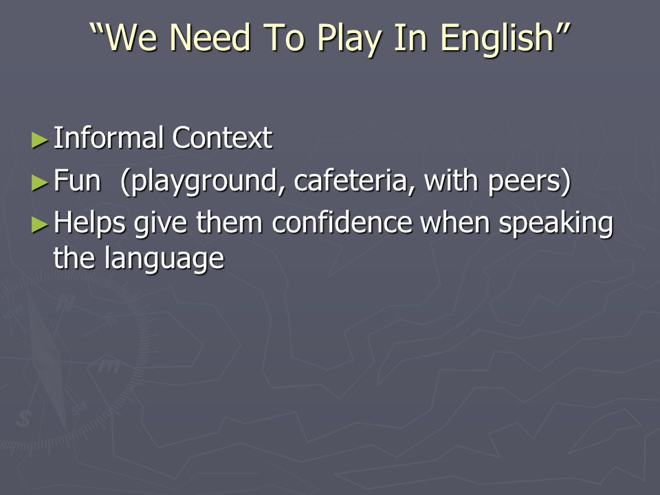 We Need To Play In English Informal Context Informal Context Fun (playground, cafeteria, with peers) Fun (playground, cafeteria, with peers) Helps give them confidence when speaking the language Helps give them confidence when speaking the language