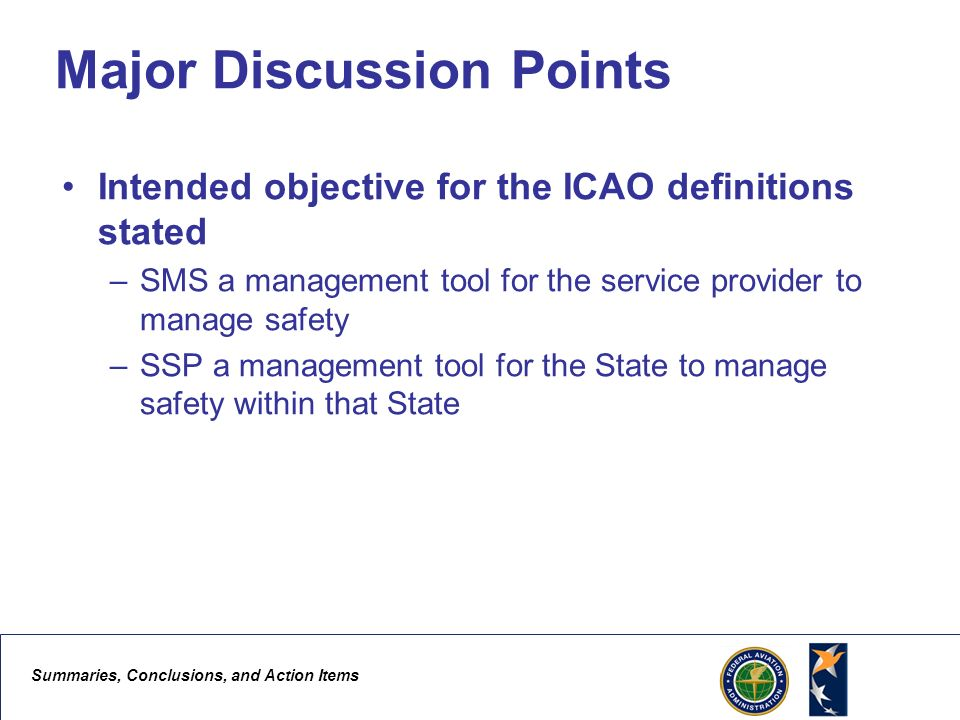 Summaries, Conclusions, and Action Items 2 Major Discussion Points Intended objective for the ICAO definitions stated –SMS a management tool for the service provider to manage safety –SSP a management tool for the State to manage safety within that State