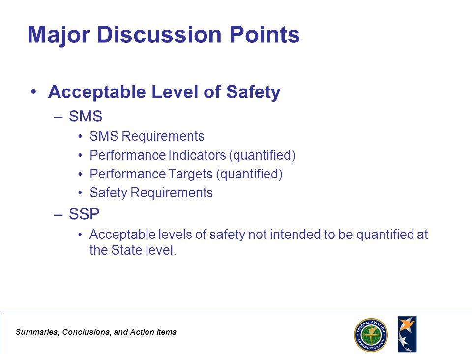 Summaries, Conclusions, and Action Items 5 Major Discussion Points Acceptable Level of Safety –SMS SMS Requirements Performance Indicators (quantified) Performance Targets (quantified) Safety Requirements –SSP Acceptable levels of safety not intended to be quantified at the State level.