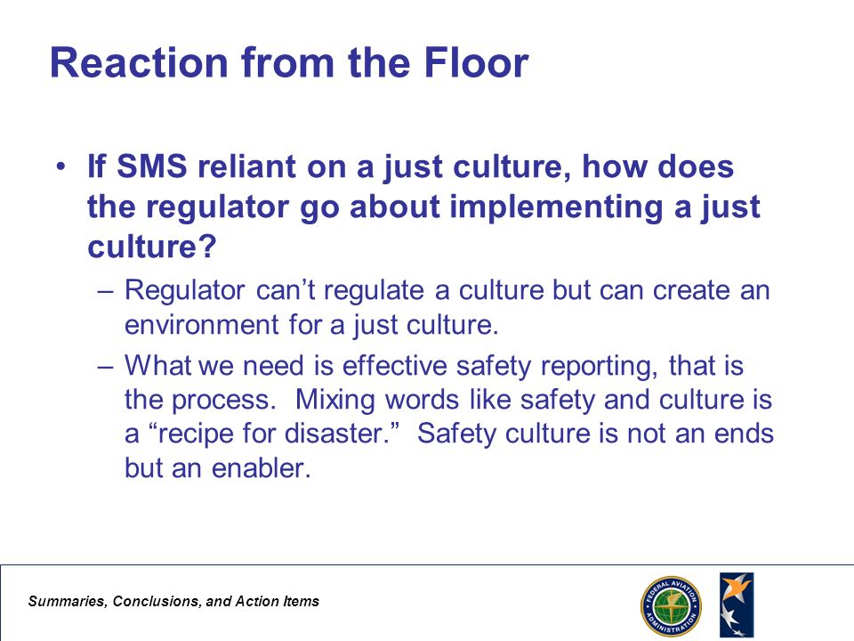 Summaries, Conclusions, and Action Items 8 Reaction from the Floor If SMS reliant on a just culture, how does the regulator go about implementing a just culture.