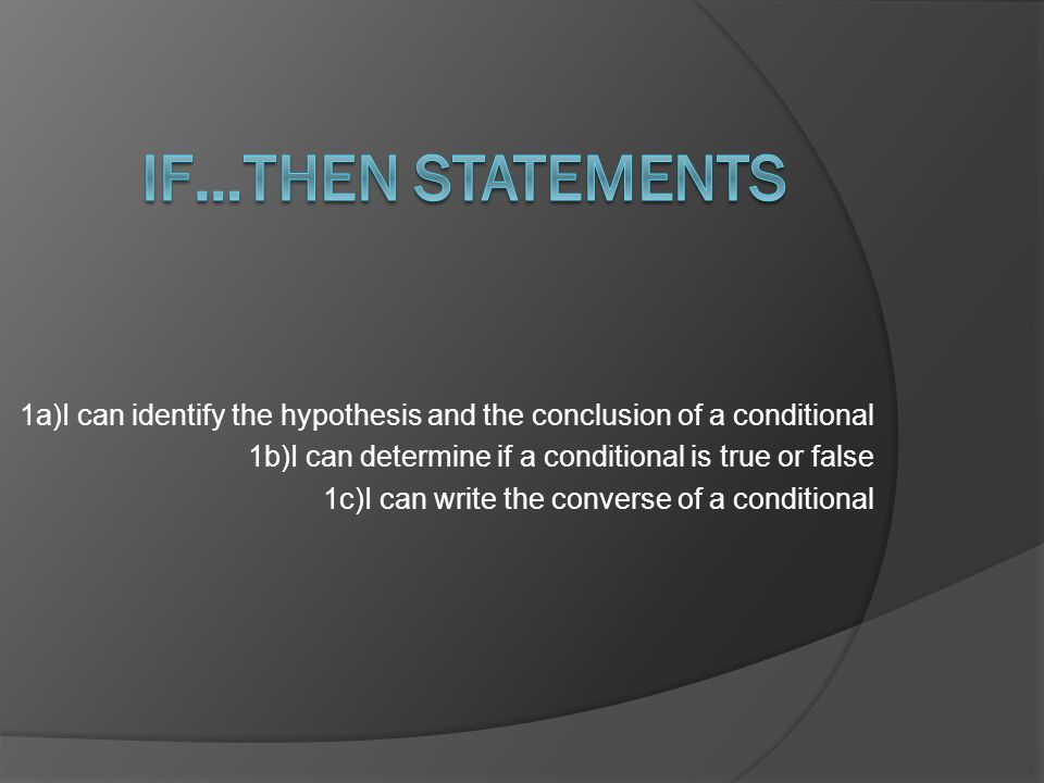 1a)I can identify the hypothesis and the conclusion of a conditional 1b)I can determine if a conditional is true or false 1c)I can write the converse of a conditional
