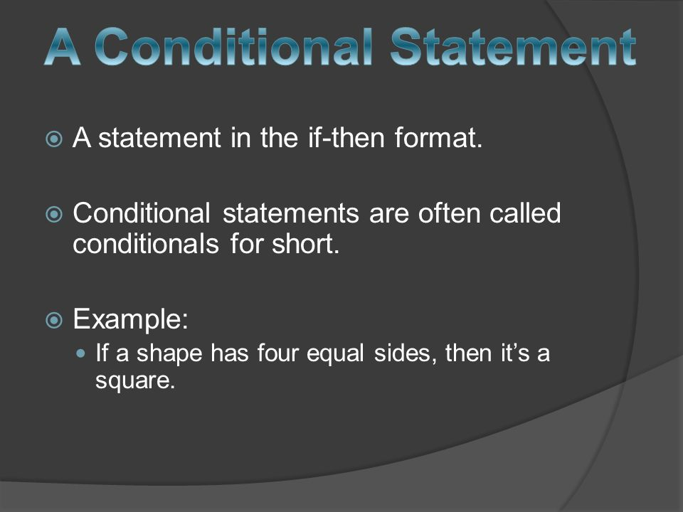 A statement in the if-then format. Conditional statements are often called conditionals for short.