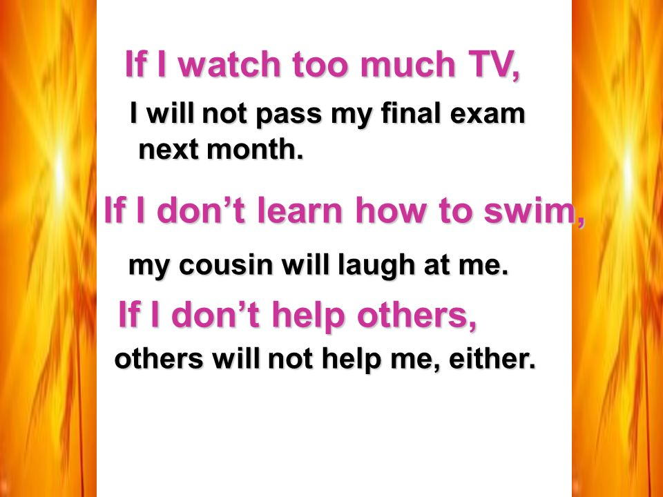 If I watch too much TV, I will not pass my final exam next month.