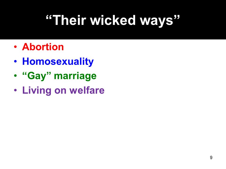 Their wicked ways Abortion Homosexuality Gay marriage Living on welfare 9