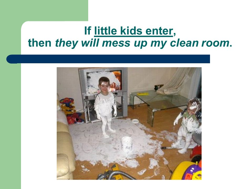 If little kids enter, then they will mess up my clean room.