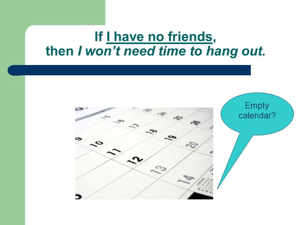 If I have no friends, then I wont need time to hang out. Empty calendar
