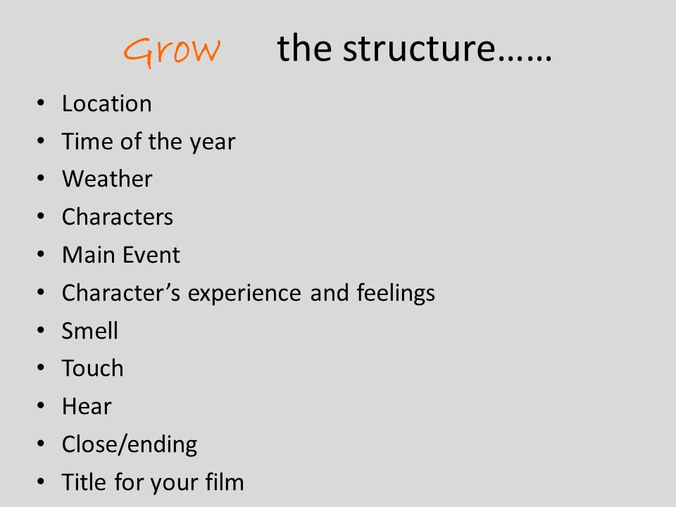 Grow the structure…… Location Time of the year Weather Characters Main Event Characters experience and feelings Smell Touch Hear Close/ending Title for your film