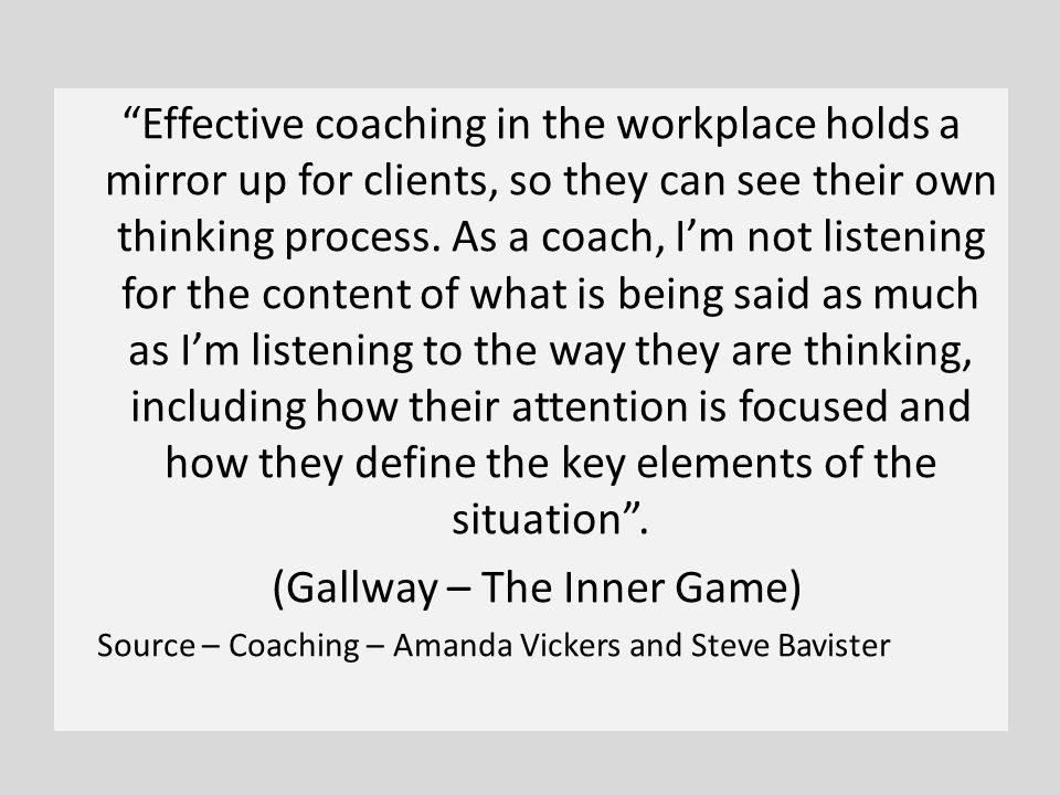 Effective coaching in the workplace holds a mirror up for clients, so they can see their own thinking process.