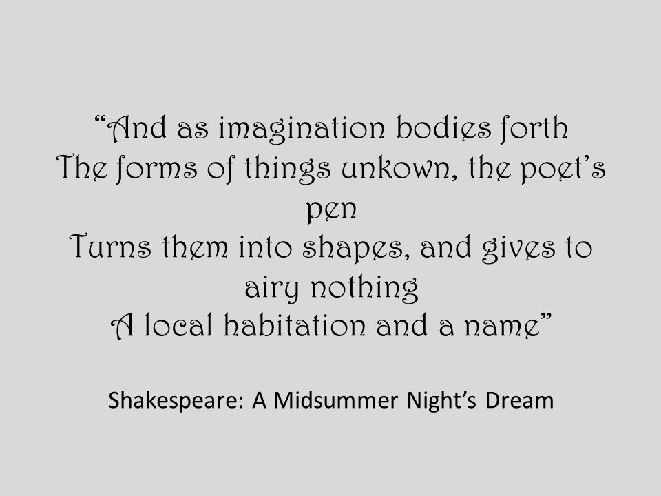 And as imagination bodies forth The forms of things unkown, the poets pen Turns them into shapes, and gives to airy nothing A local habitation and a name Shakespeare: A Midsummer Nights Dream