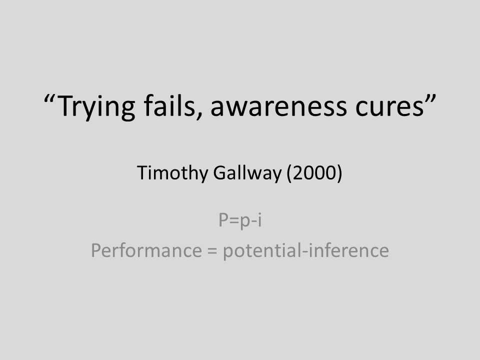 Trying fails, awareness cures Timothy Gallway (2000) P=p-i Performance = potential-inference