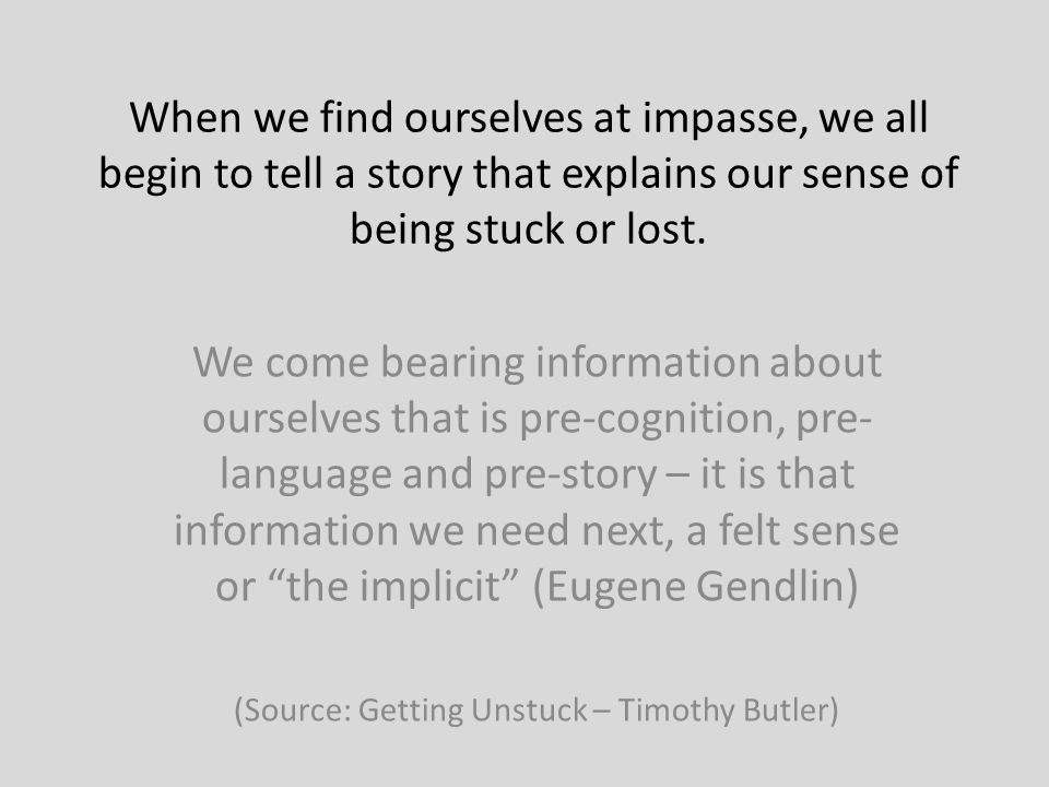 When we find ourselves at impasse, we all begin to tell a story that explains our sense of being stuck or lost.