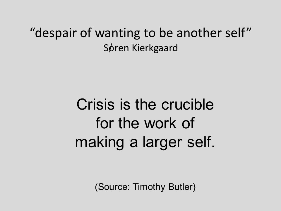 despair of wanting to be another self Soren Kierkgaard Crisis is the crucible for the work of making a larger self.