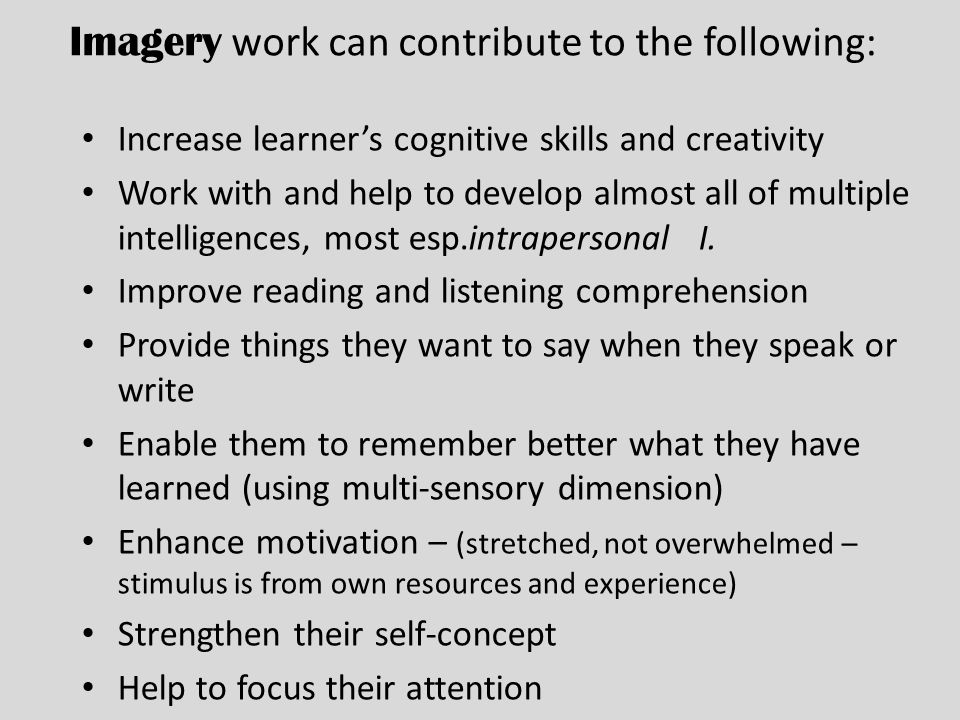 Imagery work can contribute to the following: Increase learners cognitive skills and creativity Work with and help to develop almost all of multiple intelligences, most esp.intrapersonal I.