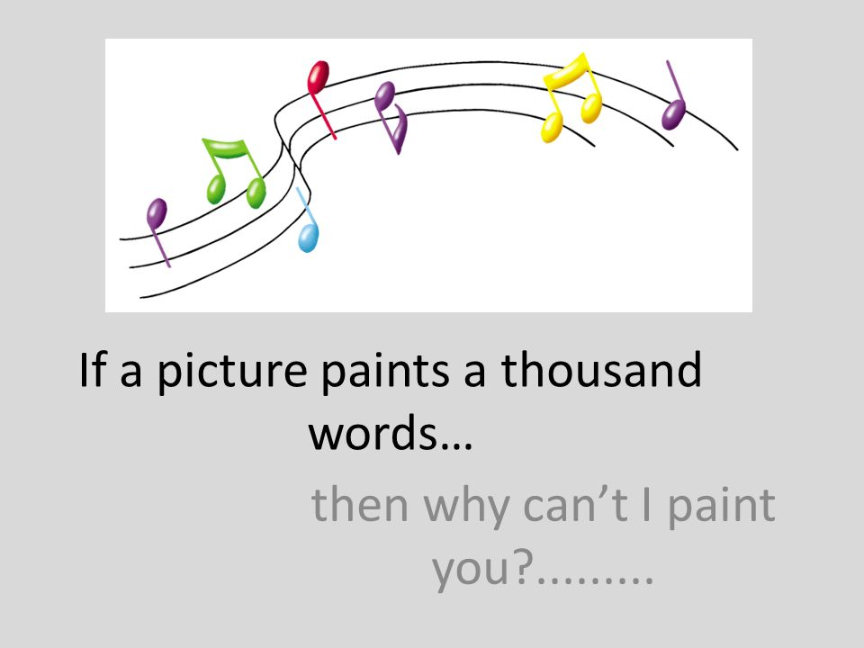 If a picture paints a thousand words… then why cant I paint you