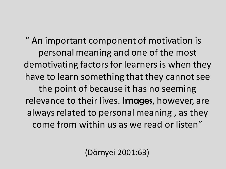 An important component of motivation is personal meaning and one of the most demotivating factors for learners is when they have to learn something that they cannot see the point of because it has no seeming relevance to their lives.