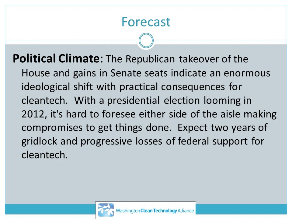 Forecast Political Climate: The Republican takeover of the House and gains in Senate seats indicate an enormous ideological shift with practical consequences for cleantech.