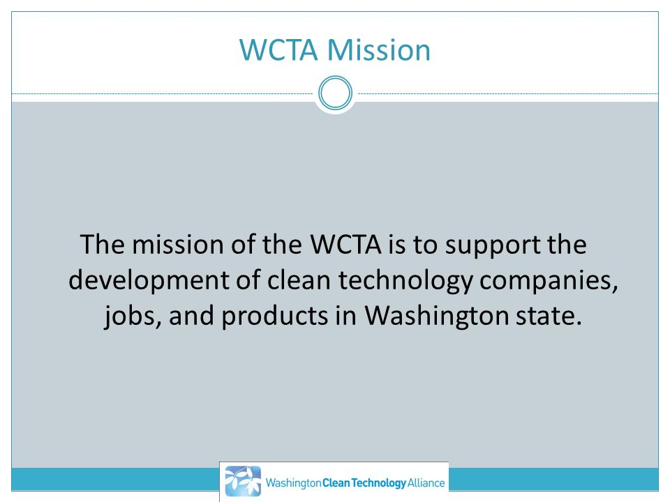WCTA Mission The mission of the WCTA is to support the development of clean technology companies, jobs, and products in Washington state.